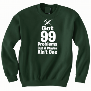 Got 99 Problems but a Player Ain't One, Forest Green, Crew Sweatshirt