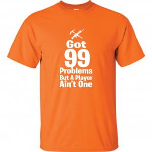 Got 99 Problems but a Player Ain't One, Orange, T-Shirt