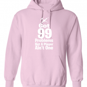 Got 99 Problems but a Player Ain't One, Pink, Hoodie