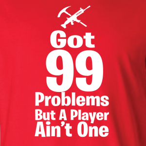Got 99 Problems but a Player Ain't One, Hoodie, Long-Sleeved Shirt, T-Shirt, Crew Sweatshirt, Women's Cut T-Shirt