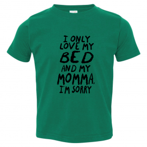 I Only Love My Bed and My Momma I'm Sorry, Toddler Shirt, Green