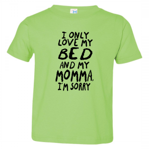 I Only Love My Bed and My Momma I'm Sorry, Toddler Shirt, Light Green
