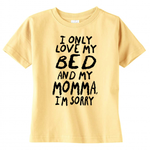 I Only Love My Bed and My Momma I'm Sorry, Toddler Shirt, Yellow